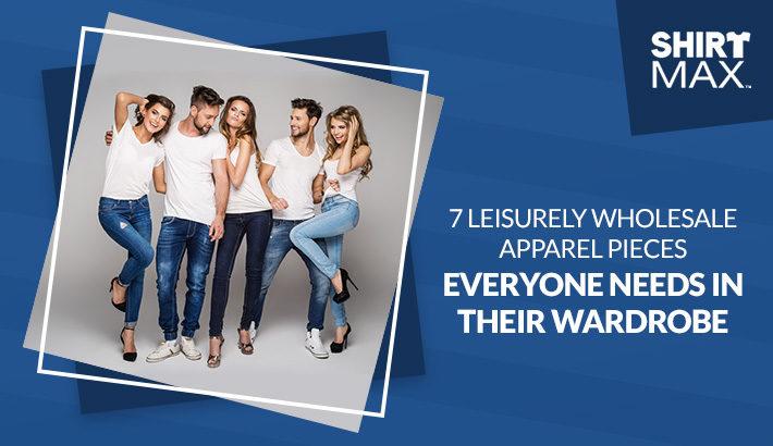 7 Leisurely Wholesale Apparel Pieces Everyone Needs in Their Wardrobe
